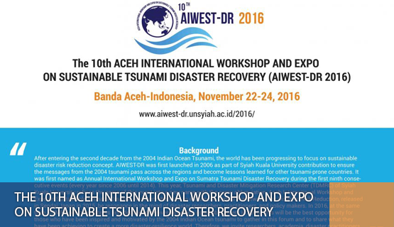 The 10th Aceh International Workshop and Expo on Sustainable Tsunami Disaster Recovery
